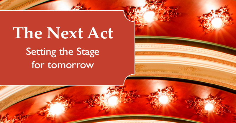 The Next Act - Setting the Stage for Tomorrow
